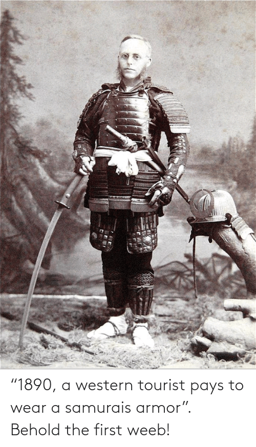 "armor: ""1890, a western tourist pays to wear a samurais armor"". Behold the first weeb!"