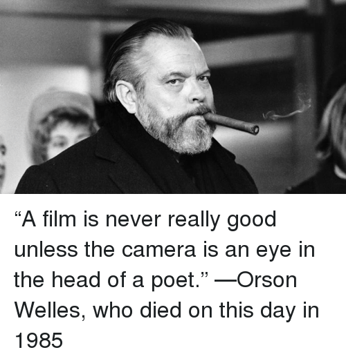 """orson welles: """"A film is never really good unless the camera is an eye in the head of a poet."""" —Orson Welles, who died on this day in 1985"""