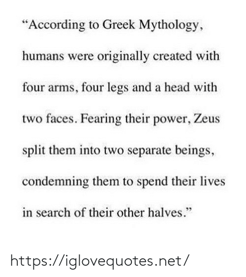 "faces: ""According to Greek Mythology,  humans were originally created with  four arms, four legs and a head with  two faces. Fearing their power, Zeus  split them into two separate beings,  condemning them to spend their lives  in search of their other halves."" https://iglovequotes.net/"