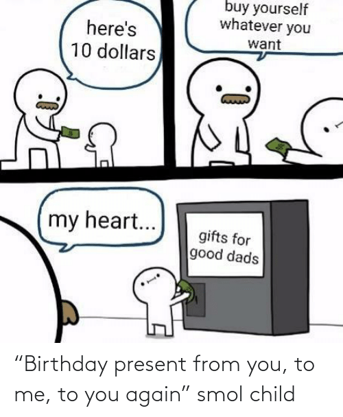 "child: ""Birthday present from you, to me, to you again"" smol child"