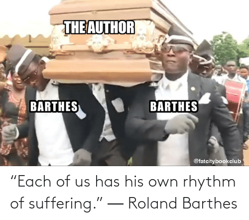"""Suffering: """"Each of us has his own rhythm of suffering."""" ― Roland Barthes"""