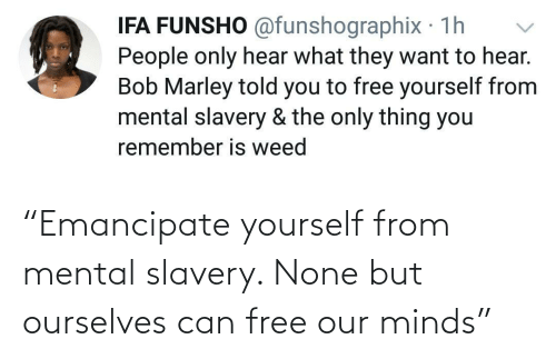 "Free: ""Emancipate yourself from mental slavery. None but ourselves can free our minds"""