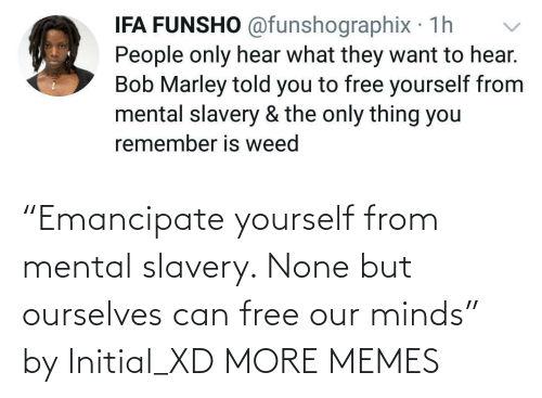 "none: ""Emancipate yourself from mental slavery. None but ourselves can free our minds"" by Initial_XD MORE MEMES"