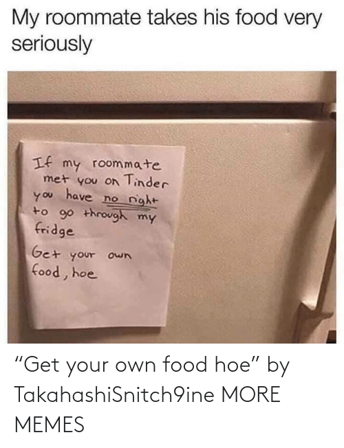 "Get Your: ""Get your own food hoe"" by TakahashiSnitch9ine MORE MEMES"