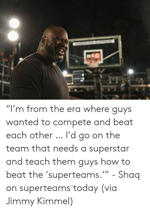 """Shaq, Jimmy Kimmel, and How To: """"I'm from the era where guys wanted to compete and beat each other … I'd go on the team that needs a superstar and teach them guys how to beat the 'superteams.'""""   - Shaq on superteams today (via Jimmy Kimmel)"""