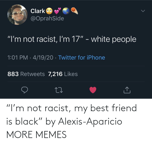 "best friend: ""I'm not racist, my best friend is black"" by Alexis-Aparicio MORE MEMES"