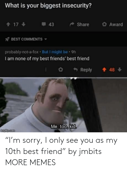 "best friend: ""I'm sorry, I only see you as my 10th best friend"" by jmbits MORE MEMES"