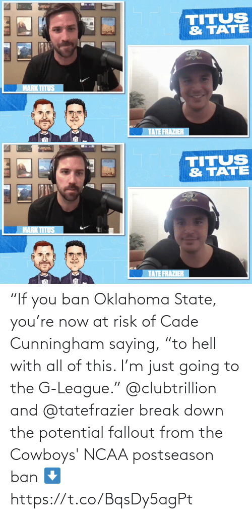 "Going To: ""If you ban Oklahoma State, you're now at risk of Cade Cunningham saying, ""to hell with all of this. I'm just going to the G-League.""  @clubtrillion and @tatefrazier break down the potential fallout from the Cowboys' NCAA postseason ban ⬇️ https://t.co/BqsDy5agPt"