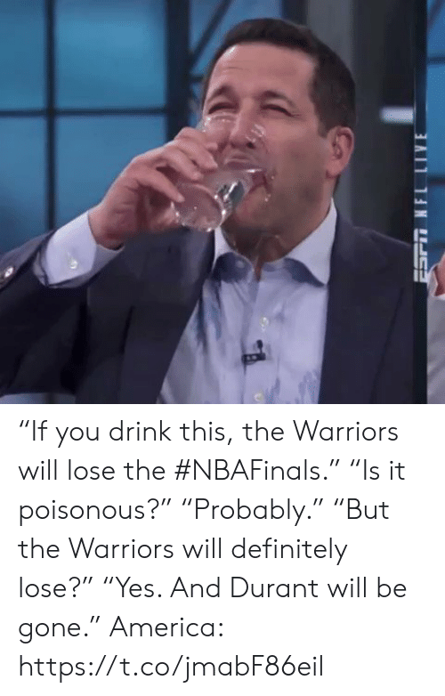 "Will Definitely: ""If you drink this, the Warriors will lose the #NBAFinals.""  ""Is it poisonous?""  ""Probably.""  ""But the Warriors will definitely lose?""  ""Yes. And Durant will be gone.""  America: https://t.co/jmabF86eil"