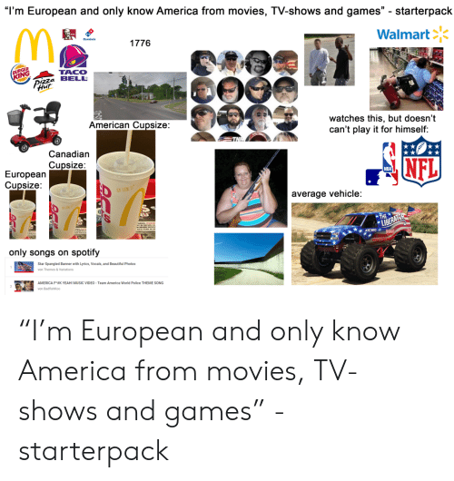 """America World: """"I'm European and only know America from movies, TV-shows and games. starterpack  Walmart冫ド  1776  RGER  İNG  TACO  izza BELL  Hut  watches this, but doesn't  can't play it for himself:  American Cupsize:  Canadian  Cupsize:  NFL  NBA  Europearn  Cupsize:  average vehicle:  only songs on spotify  Star Spangled Banner with Lyrics, Vocals, and Beautiful Photos  von Themes & Variations  AMERICA F*#K YEAH! MUSIC VIDEO-Team America World Police THEME SONG  von BadfishKoo """"I'm European and only know America from movies, TV-shows and games"""" - starterpack"""