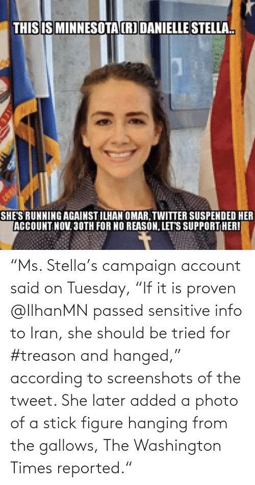 "Reported: ""Ms. Stella's campaign account said on Tuesday, ""If it is proven @IlhanMN passed sensitive info to Iran, she should be tried for #treason and hanged,"" according to screenshots of the tweet. She later added a photo of a stick figure hanging from the gallows, The Washington Times reported."""