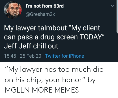 "honor: ""My lawyer has too much dip on his chip, your honor"" by MGLLN MORE MEMES"