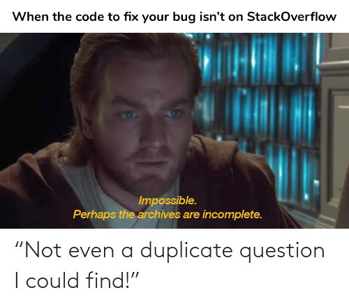 "Not: ""Not even a duplicate question I could find!"""