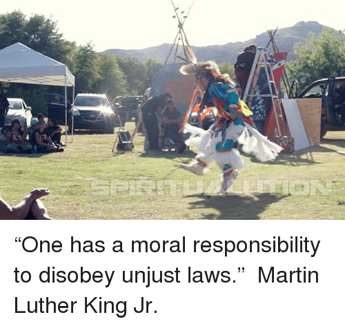 """one has a moral responsibility to disobey unjust laws: """"One has a moral responsibility to disobey unjust laws.""""  ― Martin Luther King Jr."""