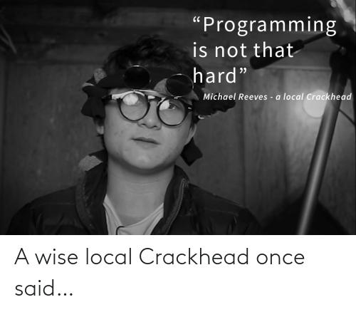 """local: """"Programming  is not that  hard""""  Michael Reeves - a local Crackhead A wise local Crackhead once said…"""