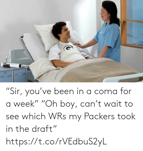 "coma: ""Sir, you've been in a coma for a week""  ""Oh boy, can't wait to see which WRs my Packers took in the draft"" https://t.co/rVEdbuS2yL"