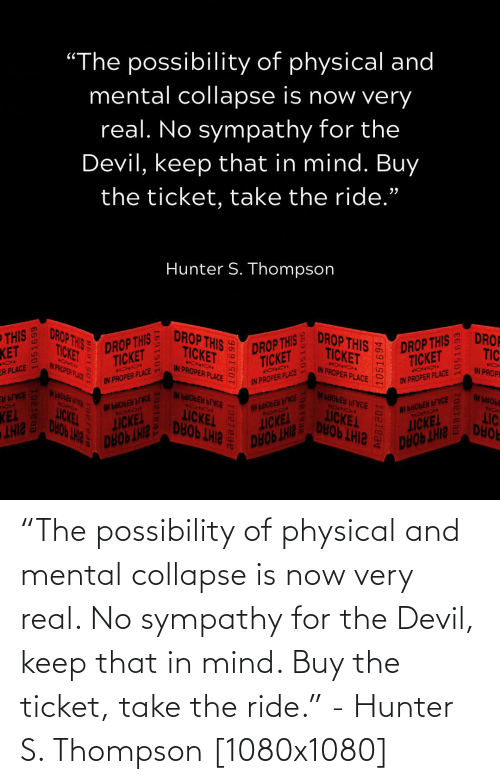 """Physical: """"The possibility of physical and mental collapse is now very real. No sympathy for the Devil, keep that in mind. Buy the ticket, take the ride."""" - Hunter S. Thompson [1080x1080]"""