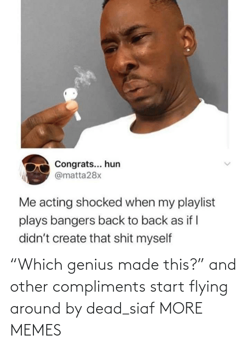"""Compliments: """"Which genius made this?"""" and other compliments start flying around by dead_siaf MORE MEMES"""