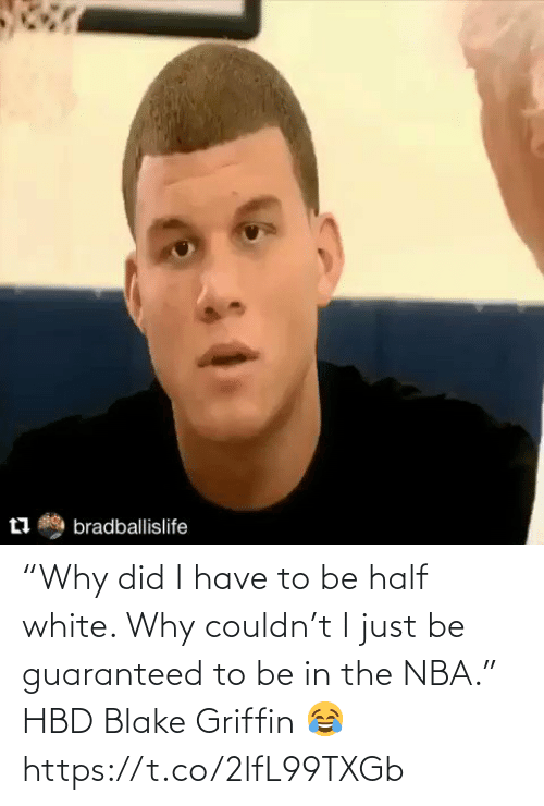 "why: ""Why did I have to be half white. Why couldn't I just be guaranteed to be in the NBA.""   HBD Blake Griffin 😂   https://t.co/2lfL99TXGb"