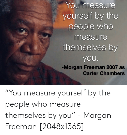 """freeman: """"You measure yourself by the people who measure themselves by you"""" - Morgan Freeman [2048x1365]"""