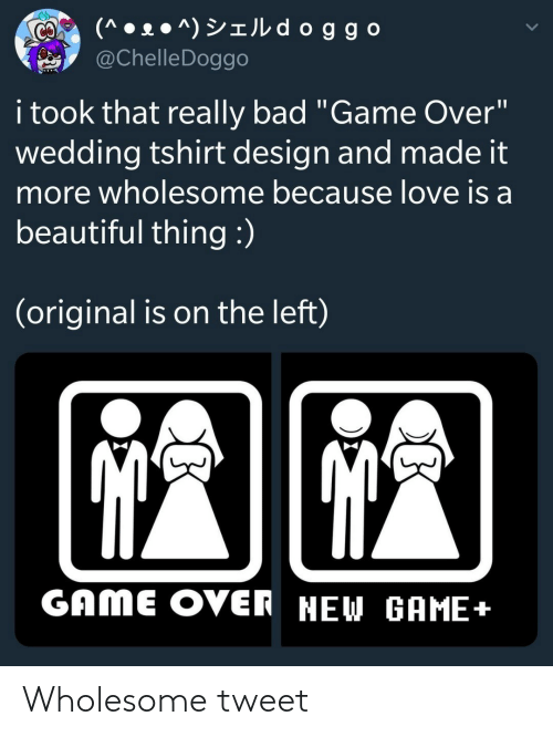 "Bad, Beautiful, and Love: (^ • 2 ● ^) YIJL d oggo  @ChelleDoggo  CO  i took that really bad ""Game Over""  wedding tshirt design and made it  more wholesome because love is a  beautiful thing :)  (original is on the left)  GAME OVER NEW GAME+ Wholesome tweet"