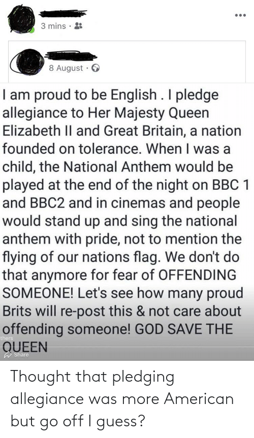 God, Queen Elizabeth, and National Anthem: •..  3 mins ·  8 August  I am proud to be English . I pledge  allegiance to Her Majesty Queen  Elizabeth II and Great Britain, a nation  founded on tolerance. When I was a  child, the National Anthem would be  played at the end of the night on BBC 1  and BBC2 and in cinemas and people  would stand up and sing the national  anthem with pride, not to mention the  flying of our nations flag. We don't do  that anymore for fear of OFFENDING  SOMEONE! Let's see how many proud  Brits will re-post this & not care about  offending someone! GOD SAVE THE  QUEEN  A Share Thought that pledging allegiance was more American but go off I guess?