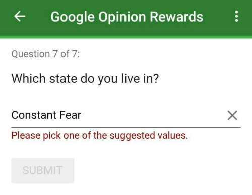 Google, Live, and Fear: ←  Google Opinion Rewards  Question 7 of 7  Which state do you live in?  Constant Fear  Please pick one of the suggested values.  SUBMIT