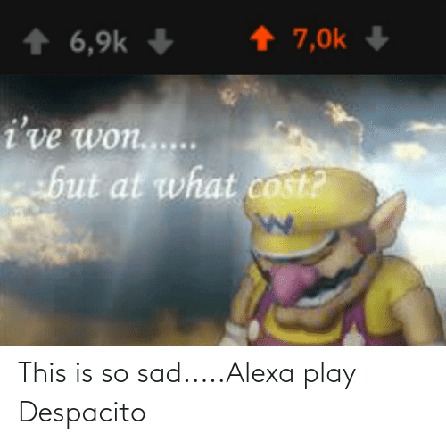 This Is So Sad Alexa Play Despacito: ↑ 7,0k  ↑ 6,9k +  i've won....  but at what cost? This is so sad.....Alexa play Despacito