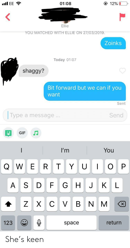 Keen: ④ 12%  01:08  YOU MATCHED WITH ELLIE ON 27/03/2019.  Zoinks  Today 01:07  shaggy?  Bit forward but we can if you  want  Sent  Type a message  Send  GIF  I'm  You  Q W E R T Y UOP  A S D F G HJ KL  123  return  space She's keen
