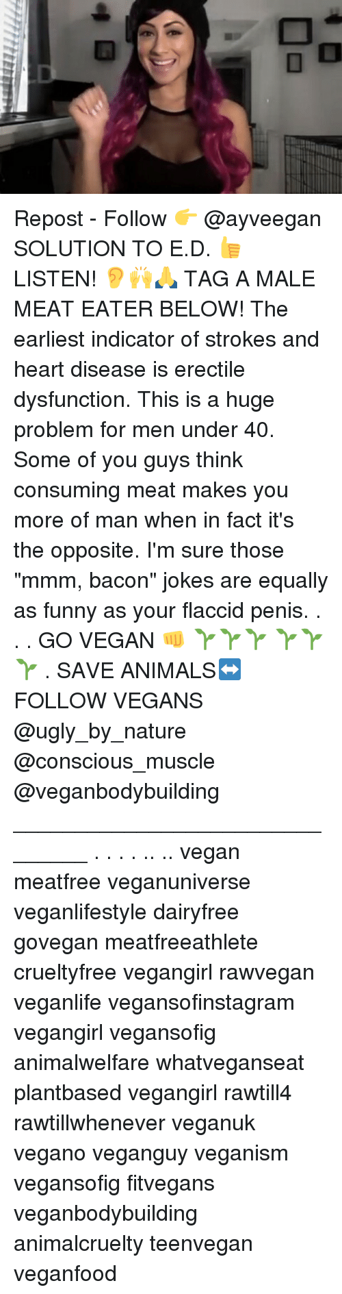 """Bacon Jokes: ■和 Repost - Follow 👉 @ayveegan SOLUTION TO E.D. 👍 LISTEN! 👂🙌🙏 TAG A MALE MEAT EATER BELOW! The earliest indicator of strokes and heart disease is erectile dysfunction. This is a huge problem for men under 40. Some of you guys think consuming meat makes you more of man when in fact it's the opposite. I'm sure those """"mmm, bacon"""" jokes are equally as funny as your flaccid penis. . . . GO VEGAN 👊 🌱🌱🌱 🌱🌱 🌱 . SAVE ANIMALS↔FOLLOW VEGANS @ugly_by_nature @conscious_muscle @veganbodybuilding _______________________________ . . . . .. .. vegan meatfree veganuniverse veganlifestyle dairyfree govegan meatfreeathlete crueltyfree vegangirl rawvegan veganlife vegansofinstagram vegangirl vegansofig animalwelfare whatveganseat plantbased vegangirl rawtill4 rawtillwhenever veganuk vegano veganguy veganism vegansofig fitvegans veganbodybuilding animalcruelty teenvegan veganfood"""