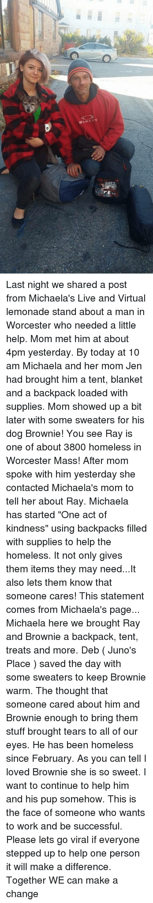 """Broughts: ■翻  Die"""" LY Last night we shared a post from Michaela's Live and Virtual lemonade stand about a man in Worcester who needed a little help. Mom met him at about 4pm yesterday. By today at 10 am Michaela and her mom Jen had brought him a tent, blanket and a backpack loaded with supplies. Mom showed up a bit later with some sweaters for his dog Brownie! You see Ray is one of about 3800 homeless in Worcester Mass! After mom spoke with him yesterday she contacted Michaela's mom to tell her about Ray. Michaela has started """"One act of kindness"""" using backpacks filled with supplies to help the homeless. It not only gives them items they may need...It also lets them know that someone cares!  This statement comes from Michaela's page... Michaela here we brought Ray and Brownie a backpack, tent, treats and more. Deb ( Juno's Place ) saved the day with some sweaters to keep Brownie warm. The thought that someone cared about him and Brownie enough to bring them stuff brought tears to all of our eyes. He has been homeless since February. As you can tell I loved Brownie she is so sweet. I want to continue to help him and his pup somehow. This is the face of someone who wants to work and be successful. Please lets go viral if everyone stepped up to help one person it will make a difference. Together WE can make a change"""