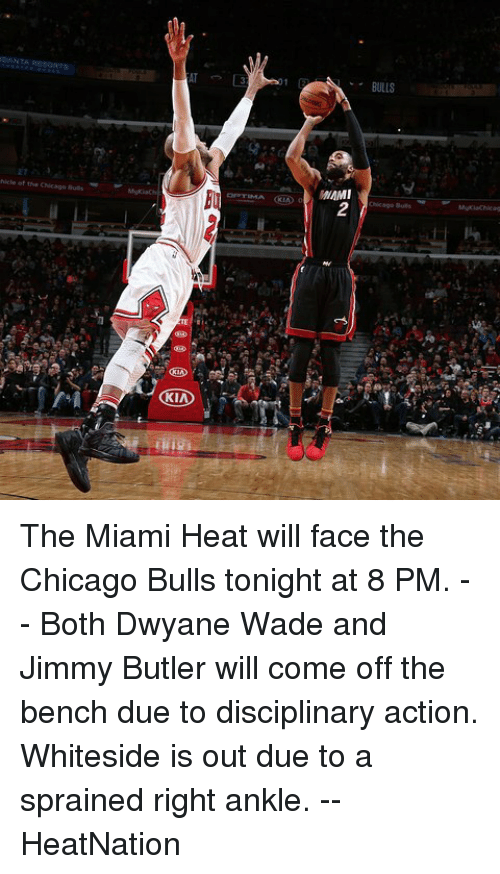 Come Off The Bench: ○ANTA RESORTS  BULLS  2  KIA  닉 The Miami Heat will face the Chicago Bulls tonight at 8 PM. -- Both Dwyane Wade and Jimmy Butler will come off the bench due to disciplinary action. Whiteside is out due to a sprained right ankle. -- HeatNation
