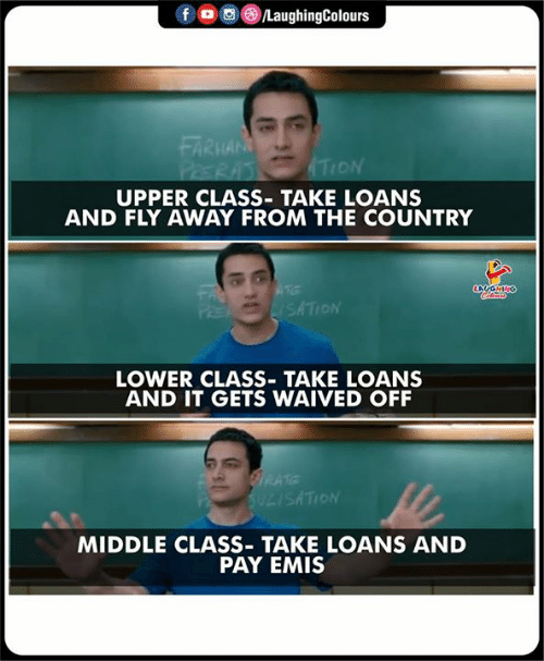 Loans, Indianpeoplefacebook, and Class: 。回(3)/LaughingColours  f  ARKA  ON  UPPER CLASS- TAKE LOANS  AND FLY AWAY FROM THE COUNTRY  SATION  LOWER CLASS- TAKE LOANS  AND IT GETS WAIVED OFF  SATION  MIDDLE CLASS TAKE LOANS AND  PAY EMIS