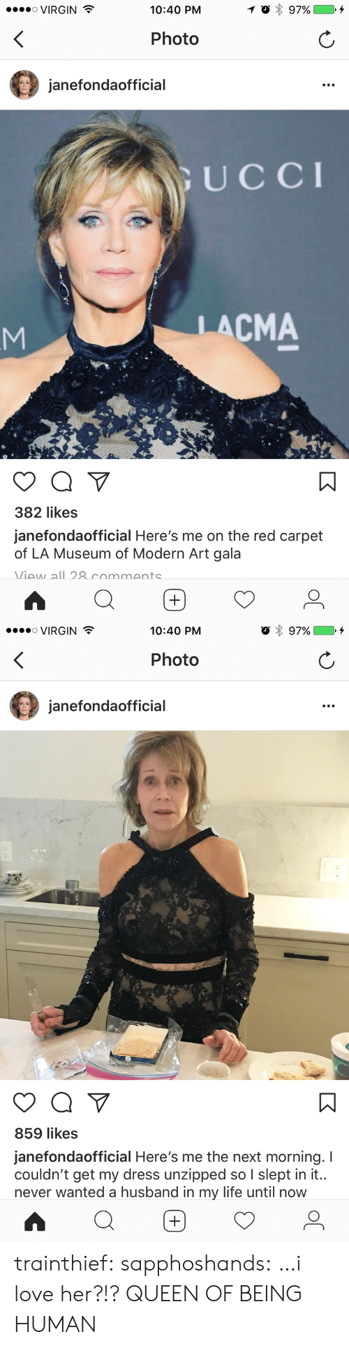 Queen Of: ....。VIRGIN  10:40 PM  Photo  janefondaofficial  UCCI  LACMA  382 likes  janefondaofficial Here's me on the red carpet  of LA Museum of Modern Art gala  Viaw all 8 commants   VIRGIN  10:40 PM  Photo  janefondaofficial  859 likes  janefondaofficial Here's me the next morning. I  couldn't get my dress unzipped so I slept in it..  never wanted a husband in my life until now trainthief: sapphoshands: …i love her?!? QUEEN OF BEING HUMAN