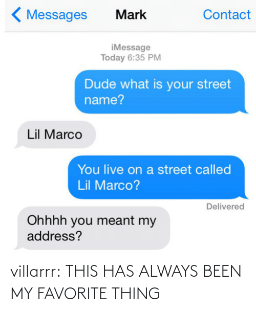 Lil Marco: 〈Messages Mark  Contact  iMessage  Today 6:35 PM  Dude what is your street  name?  Lil Marco  You live on a street called  Lil Marco?  Delivered  Ohhhh you meant my  address? villarrr: THIS HAS ALWAYS BEEN MY FAVORITE THING