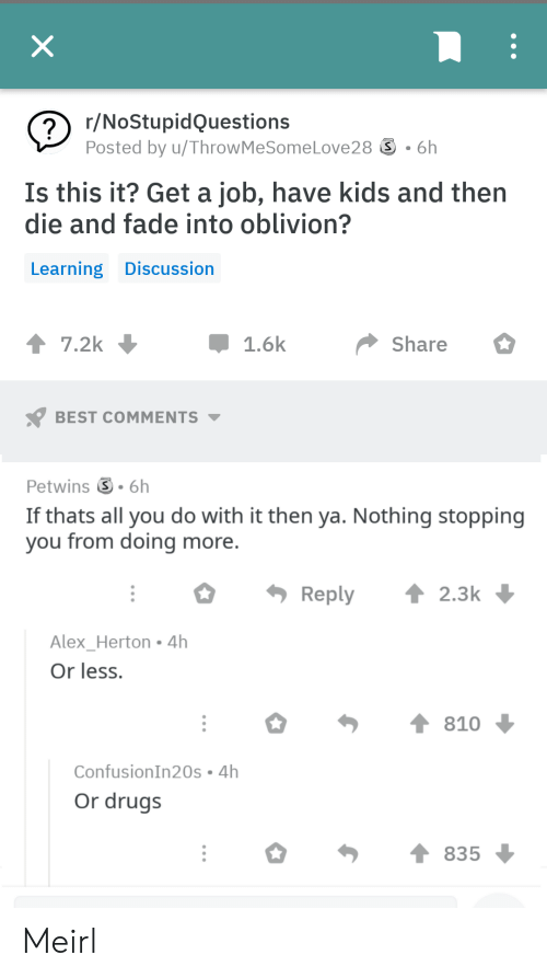 oblivion: のr/NoStupidQuestions  Posted by u/ThrowMeSomeLove28 ⑤ . 6h  Is this it? Get a job, have kids and then  die and fade into oblivion?  Learning Discussion  Share  1.6k  BEST COMMENTS  Petwins S 6h  If thats all you do with it then ya. Nothing stopping  you from doing more  Reply 2.3k  Alex Herton 4h  Or less.  ConfusionIn20s 4h  Or drugs  835 Meirl