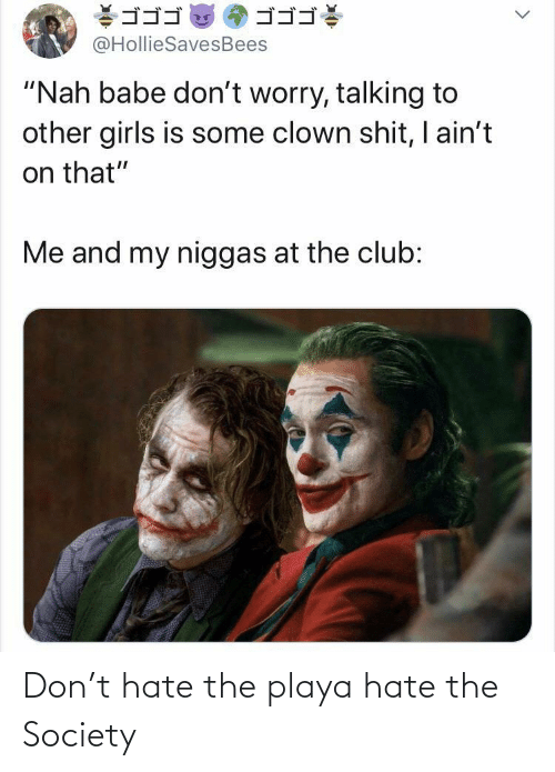 "clown: ゴゴゴ  ゴゴゴ  @HollieSavesBees  ""Nah babe don't worry, talking to  other girls is some clown shit, I ain't  on that""  Me and my niggas at the club: Don't hate the playa hate the Society"