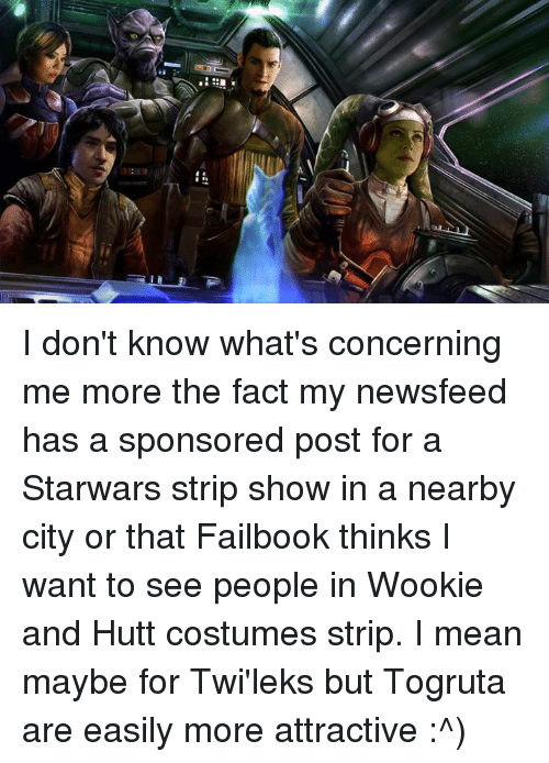 Wooki: ジ----!!'  in i I don't know what's concerning me more the fact my newsfeed has a sponsored post for a Starwars strip show in a nearby city or that Failbook thinks I want to see people in Wookie and Hutt costumes strip.  I mean maybe for Twi'leks but Togruta are easily more attractive :^)