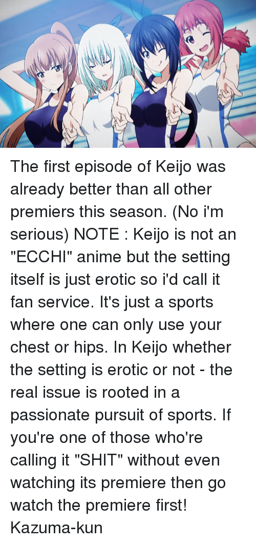 """Eroticity: ズ丶 The first episode of Keijo was already better than all other premiers this season. (No i'm serious)  NOTE : Keijo is not an """"ECCHI"""" anime but the setting itself is just erotic so i'd call it fan service. It's just a sports where one can only use your chest or hips.  In Keijo whether the setting is erotic or not - the real issue is rooted in a passionate pursuit of sports. If you're one of those who're calling it """"SHIT"""" without even watching its premiere then go watch the premiere first!  Kazuma-kun"""