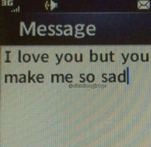 Me So Sad: ョG  Message  I love you but you  make me so sad