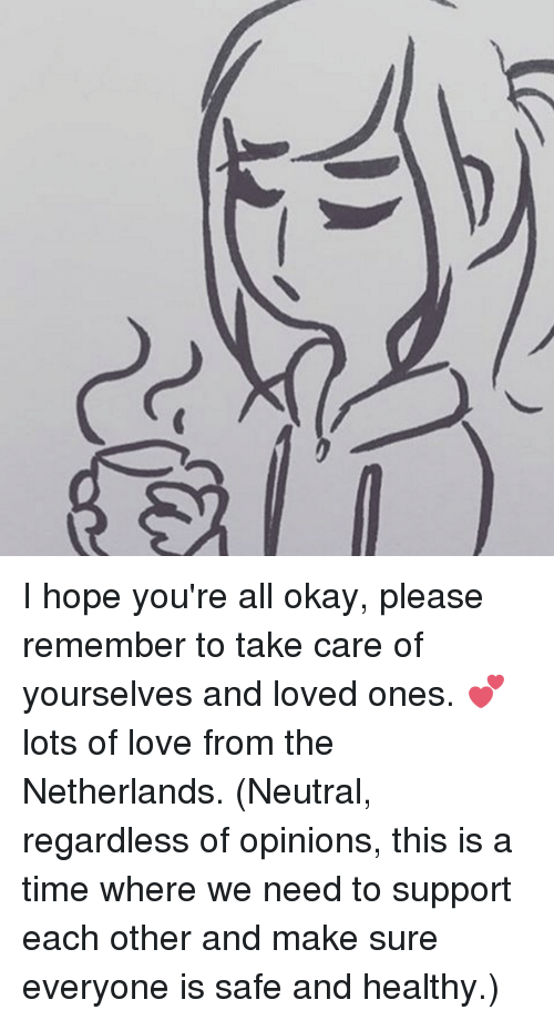 Dank, Love, and Netherlands: ーに  ga I hope you're all okay, please remember to take care of yourselves and loved ones. 💕 lots of love from the Netherlands.  (Neutral, regardless of opinions, this is a time where we need to support each other and make sure everyone is safe and healthy.)