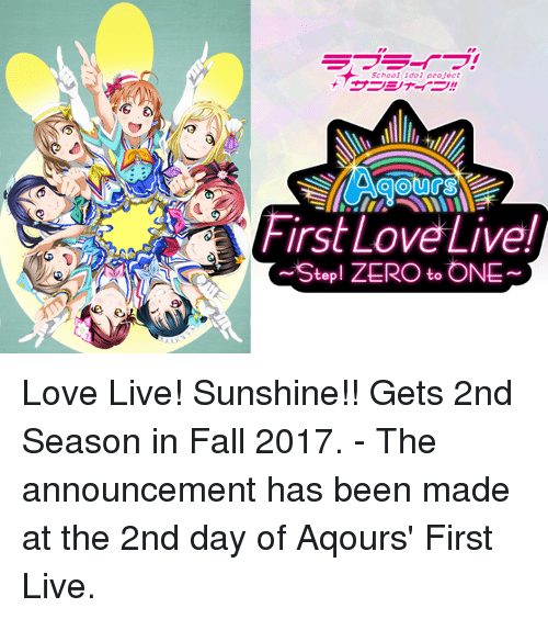 love live: ーーーイフ!  School idol project  + サーシャイラ!!  GO  AOOUCS  First Love Live!  rst LOV  ~Step  ! ZERO to ONE ~  つ  ev Love Live! Sunshine!! Gets 2nd Season in Fall 2017.  - The announcement has been made at the 2nd day of Aqours' First Live.