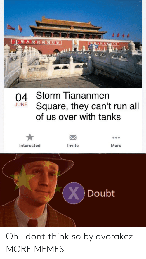 Dank, Memes, and Run: 中华人民共和国万岁  世界人民大  万岁  04 Storm Tiananmen  Square, they can't run all  of us over with tanks  JUNE  Interested  Invite  More  XDoubt Oh I dont think so by dvorakcz MORE MEMES