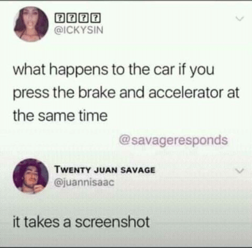 Savage, Time, and Car: 囝囝囝囝  @ICKYSIN  what happens to the car if you  press the brake and accelerator at  the same time  @savageresponds  TWENTY JUAN SAVAGE  @juannisaac  it takes a screenshot