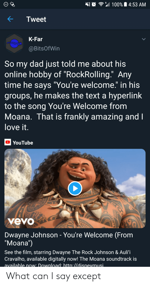 """Dwayne Johnson: 埀令"""" 100% 14:53 AM  KTweet  K-Far  @BitsOfWin  So my dad just told me about his  online hobby of """"RockRolling."""" Any  time he savs """"You're welcome."""" in his  groups, he makes the text a hyperlink  to the song You're Welcome from  Moana. That is frankly amazing and  love it  YouTube  yevo  Dwayne Johnson - You're Welcome (From  """"Moana"""")  See the film, starring Dwayne The Rock Johnson & Auli'i  Cravalho, available digitally now! The Moana soundtrack is  available now Download htto.//disnevmusi What can I say except"""