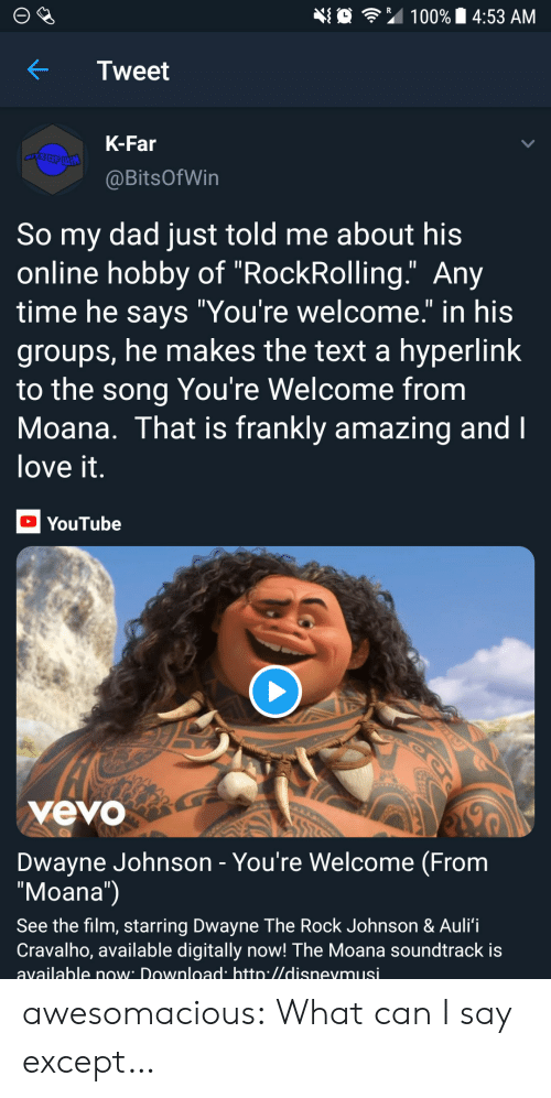 """Dwayne Johnson: 埀令"""" 100% 14:53 AM  KTweet  K-Far  @BitsOfWin  So my dad just told me about his  online hobby of """"RockRolling."""" Any  time he savs """"You're welcome."""" in his  groups, he makes the text a hyperlink  to the song You're Welcome from  Moana. That is frankly amazing and  love it  YouTube  yevo  Dwayne Johnson - You're Welcome (From  """"Moana"""")  See the film, starring Dwayne The Rock Johnson & Auli'i  Cravalho, available digitally now! The Moana soundtrack is  available now Download htto.//disnevmusi awesomacious:  What can I say except…"""