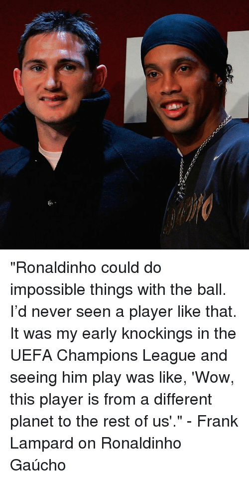 "Memes, Ronaldinho, and Uefa Champions League: 濔 ""Ronaldinho could do impossible things with the ball. I'd never seen a player like that. It was my early knockings in the UEFA Champions League and seeing him play was like, 'Wow, this player is from a different planet to the rest of us'.""  - Frank Lampard on Ronaldinho Gaúcho"