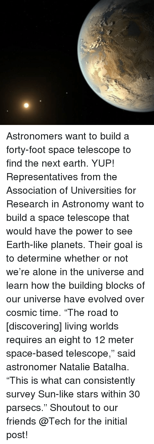 """initiation: 烈 Astronomers want to build a forty-foot space telescope to find the next earth. YUP! Representatives from the Association of Universities for Research in Astronomy want to build a space telescope that would have the power to see Earth-like planets. Their goal is to determine whether or not we're alone in the universe and learn how the building blocks of our universe have evolved over cosmic time. """"The road to [discovering] living worlds requires an eight to 12 meter space-based telescope,"""" said astronomer Natalie Batalha. """"This is what can consistently survey Sun-like stars within 30 parsecs."""" Shoutout to our friends @Tech for the initial post!"""