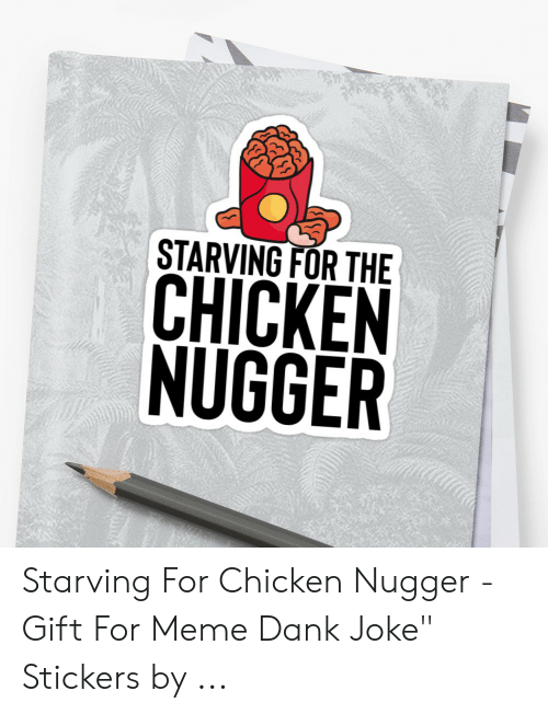 "Dank Joke: 犿  STARVING FOR THE  CHICKEN  NUGGER Starving For Chicken Nugger - Gift For Meme Dank Joke"" Stickers by ..."