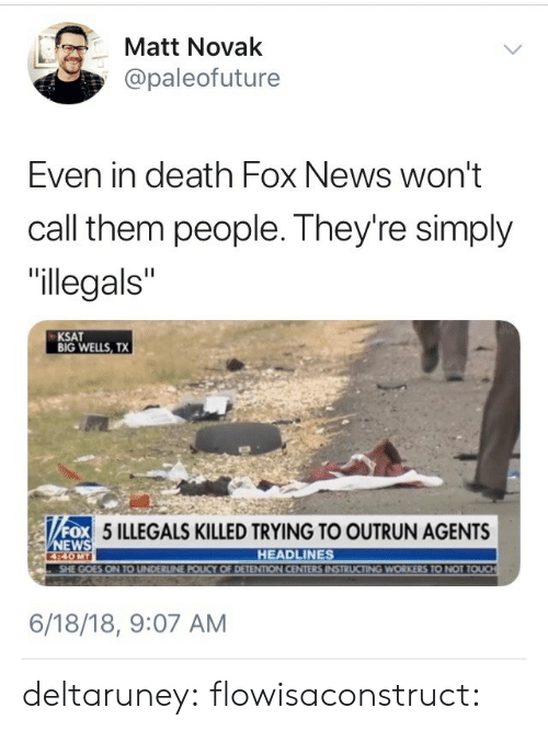 """Outrun: 箩  Matt Novak  @paleofuture  Even in death Fox News won't  call them people. They're simply  """"llegals""""  KSAT  BIG WELLS, TX  OX 5 ILLEGALS KILLED TRYING TO OUTRUN AGENTS  ox  EWS  440MT  HEADLINES  UCTING WORKERS TO NOT T  6/18/18, 9:07 AM deltaruney: flowisaconstruct:"""